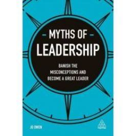 Myths of Leadership Banish the Misconceptions and Become a Great Leader